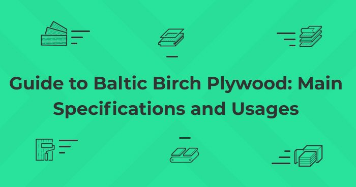 Guide to Baltic Birch Plywood: Main Specifications and Usages
