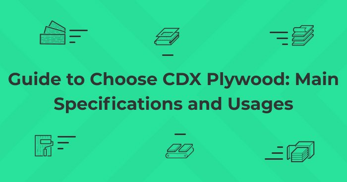Guide to Choose CDX Plywood: Main Specifications and Usages